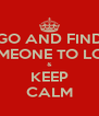 GO AND FIND SOMEONE TO LOVE & KEEP CALM - Personalised Poster A4 size
