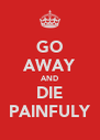 GO AWAY AND DIE PAINFULY - Personalised Poster A4 size