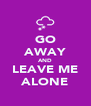 GO AWAY AND LEAVE ME ALONE - Personalised Poster A4 size