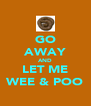 GO AWAY AND LET ME WEE & POO - Personalised Poster A4 size