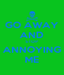 GO AWAY AND STOP ANNOYING ME - Personalised Poster A4 size