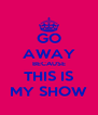 GO AWAY BECAUSE THIS IS MY SHOW - Personalised Poster A4 size