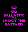 GO BALLASTIC AND SHOOT THE BASTARD - Personalised Poster A4 size