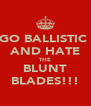 GO BALLISTIC  AND HATE THE BLUNT BLADES!!! - Personalised Poster A4 size