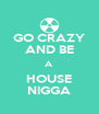 GO CRAZY AND BE A HOUSE NIGGA - Personalised Poster A4 size