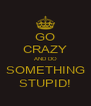 GO CRAZY AND DO SOMETHING STUPID! - Personalised Poster A4 size