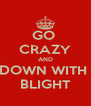 GO  CRAZY AND DOWN WITH  BLIGHT - Personalised Poster A4 size
