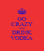 GO CRAZY AND DRINK VODKA - Personalised Poster A4 size