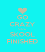 GO CRAZY COZ SKOOL FINISHED - Personalised Poster A4 size