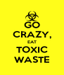 GO CRAZY, EAT TOXIC WASTE - Personalised Poster A4 size