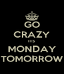 GO CRAZY ITS MONDAY TOMORROW - Personalised Poster A4 size