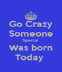 Go Crazy Someone Special  Was born Today  - Personalised Poster A4 size