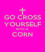 GO CROSS YOURSELF WITH A CORN  - Personalised Poster A4 size