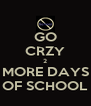 GO CRZY 2 MORE DAYS OF SCHOOL - Personalised Poster A4 size
