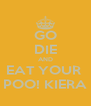 GO DIE AND EAT YOUR  POO! KIERA - Personalised Poster A4 size