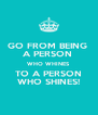 GO FROM BEING  A PERSON  WHO WHINES TO A PERSON WHO SHINES! - Personalised Poster A4 size