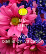 GO GET IT nvm ball is on vacation - Personalised Poster A4 size