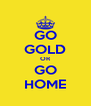 GO GOLD OR GO HOME - Personalised Poster A4 size