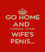 GO HOME AND  FONDLE YOUR WIFE'S PENIS... - Personalised Poster A4 size