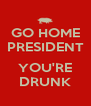 GO HOME PRESIDENT  YOU'RE DRUNK - Personalised Poster A4 size