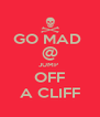 GO MAD  @ JUMP  OFF A CLIFF - Personalised Poster A4 size