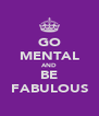 GO MENTAL AND BE FABULOUS - Personalised Poster A4 size