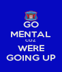 GO MENTAL COZ WERE GOING UP - Personalised Poster A4 size