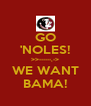 GO 'NOLES! >>------,-> WE WANT BAMA! - Personalised Poster A4 size