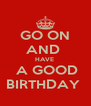 GO ON AND  HAVE   A GOOD BIRTHDAY  - Personalised Poster A4 size
