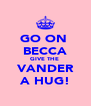GO ON  BECCA GIVE THE  VANDER A HUG! - Personalised Poster A4 size