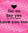Go on Say yes Do it for babes Love you too  - Personalised Poster A4 size