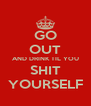 GO OUT AND DRINK TIL YOU SHIT YOURSELF - Personalised Poster A4 size