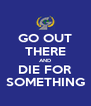 GO OUT THERE AND DIE FOR SOMETHING - Personalised Poster A4 size