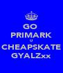GO  PRIMARK U CHEAPSKATE GYALZxx - Personalised Poster A4 size
