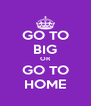 GO TO BIG OR GO TO HOME - Personalised Poster A4 size