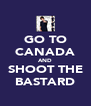 GO TO CANADA AND SHOOT THE BASTARD - Personalised Poster A4 size