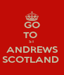 GO TO  ST ANDREWS SCOTLAND  - Personalised Poster A4 size