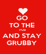 GO  TO THE  PUB  AND STAY  GRUBBY  - Personalised Poster A4 size