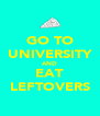 GO TO UNIVERSITY AND EAT LEFTOVERS - Personalised Poster A4 size