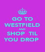 GO TO WESTFIELD AND SHOP  TIL YOU DROP  - Personalised Poster A4 size