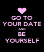 GO TO YOUR DATE AND BE YOURSELF - Personalised Poster A4 size