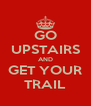 GO UPSTAIRS AND GET YOUR TRAIL - Personalised Poster A4 size