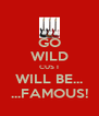 GO WILD CUS I WILL BE... ...FAMOUS! - Personalised Poster A4 size