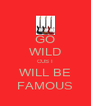 GO WILD CUS I WILL BE FAMOUS - Personalised Poster A4 size