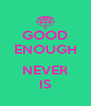 GOOD ENOUGH  NEVER IS - Personalised Poster A4 size