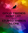 GOOD FRIENDS DONT LET  YOU DO STUPED THINGS ALONE - Personalised Poster A4 size