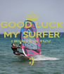 GOOD LUCK MY SURFER I BILIEVE IN YOU   ;) - Personalised Poster A4 size