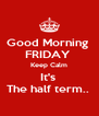 Good Morning  FRIDAY  Keep Calm It's  The half term..  - Personalised Poster A4 size