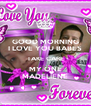 GOOD MORNING I LOVE YOU BABES TAKE CARE MY ONE MADELIENE - Personalised Poster A4 size