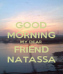 GOOD MORNING MY DEAR FRIEND NATASSA - Personalised Poster A4 size
